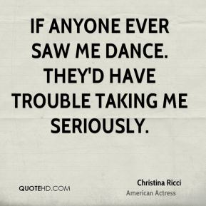 If anyone ever saw me dance. THey'd have trouble taking me seriously.