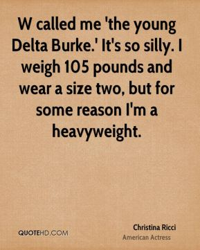 W called me 'the young Delta Burke.' It's so silly. I weigh 105 pounds and wear a size two, but for some reason I'm a heavyweight.