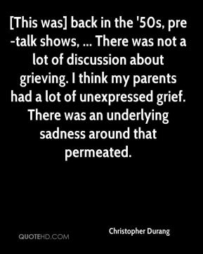 Christopher Durang - [This was] back in the '50s, pre-talk shows, ... There was not a lot of discussion about grieving. I think my parents had a lot of unexpressed grief. There was an underlying sadness around that permeated.
