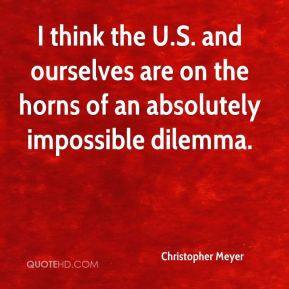 Christopher Meyer - I think the U.S. and ourselves are on the horns of an absolutely impossible dilemma.