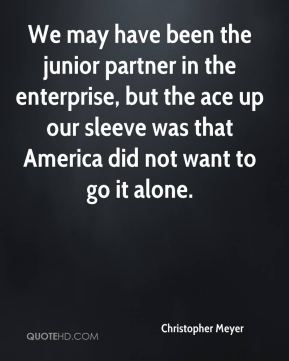 Christopher Meyer - We may have been the junior partner in the enterprise, but the ace up our sleeve was that America did not want to go it alone.
