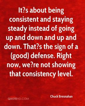 Chuck Bresnahan - It?s about being consistent and staying steady instead of going up and down and up and down. That?s the sign of a (good) defense. Right now, we?re not showing that consistency level.