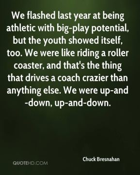 We flashed last year at being athletic with big-play potential, but the youth showed itself, too. We were like riding a roller coaster, and that's the thing that drives a coach crazier than anything else. We were up-and-down, up-and-down.
