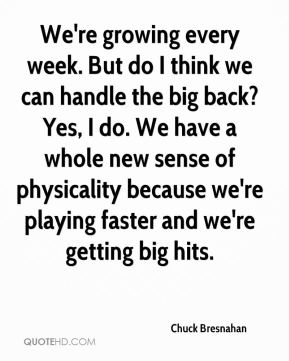 We're growing every week. But do I think we can handle the big back? Yes, I do. We have a whole new sense of physicality because we're playing faster and we're getting big hits.