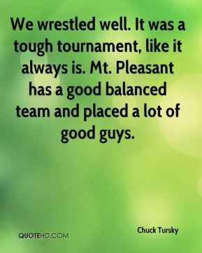 Chuck Tursky - We wrestled well. It was a tough tournament, like it always is. Mt. Pleasant has a good balanced team and placed a lot of good guys.