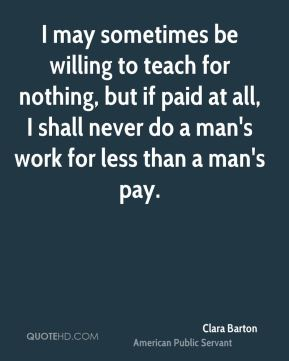 Clara Barton - I may sometimes be willing to teach for nothing, but if paid at all, I shall never do a man's work for less than a man's pay.
