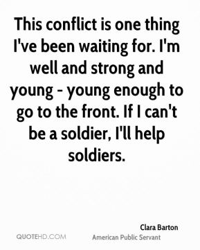 Clara Barton - This conflict is one thing I've been waiting for. I'm well and strong and young - young enough to go to the front. If I can't be a soldier, I'll help soldiers.