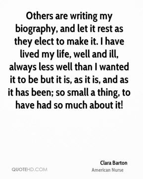 Clara Barton - Others are writing my biography, and let it rest as they elect to make it. I have lived my life, well and ill, always less well than I wanted it to be but it is, as it is, and as it has been; so small a thing, to have had so much about it!