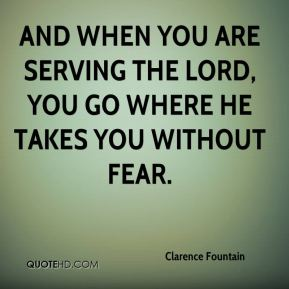 And when you are serving the Lord, you go where he takes you without fear.