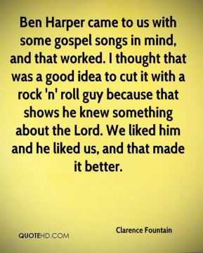 Ben Harper came to us with some gospel songs in mind, and that worked. I thought that was a good idea to cut it with a rock 'n' roll guy because that shows he knew something about the Lord. We liked him and he liked us, and that made it better.