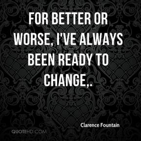 For better or worse, I've always been ready to change.