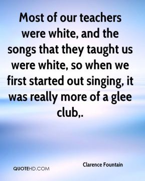 Most of our teachers were white, and the songs that they taught us were white, so when we first started out singing, it was really more of a glee club.