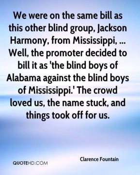 We were on the same bill as this other blind group, Jackson Harmony, from Mississippi, ... Well, the promoter decided to bill it as 'the blind boys of Alabama against the blind boys of Mississippi.' The crowd loved us, the name stuck, and things took off for us.