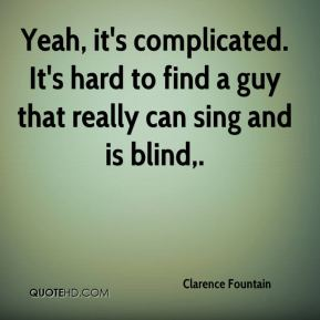 Yeah, it's complicated. It's hard to find a guy that really can sing and is blind.