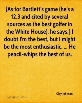 Clay Johnson - [As for Bartlett's game (he's a 12.3 and cited by several sources as the best golfer in the White House), he says,] I doubt I'm the best, but I might be the most enthusiastic. ... He pencil-whips the best of us.