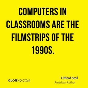 Clifford Stoll - Computers in classrooms are the filmstrips of the 1990s.