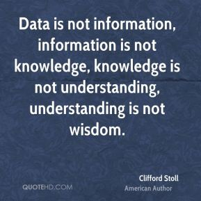 Data is not information, information is not knowledge, knowledge is not understanding, understanding is not wisdom.