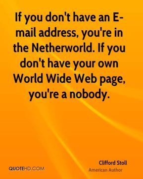 Clifford Stoll - If you don't have an E-mail address, you're in the Netherworld. If you don't have your own World Wide Web page, you're a nobody.