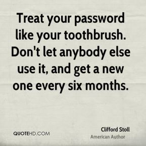 Treat your password like your toothbrush. Don't let anybody else use it, and get a new one every six months.
