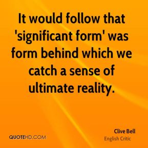 Clive Bell - It would follow that 'significant form' was form behind which we catch a sense of ultimate reality.