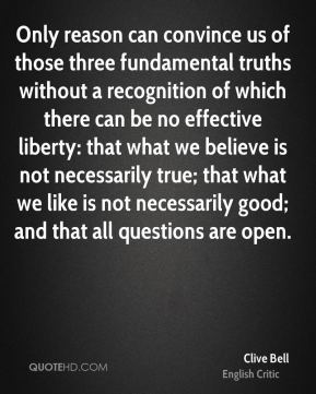 Clive Bell - Only reason can convince us of those three fundamental truths without a recognition of which there can be no effective liberty: that what we believe is not necessarily true; that what we like is not necessarily good; and that all questions are open.