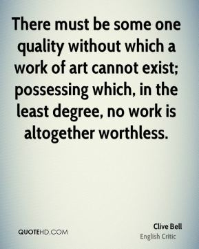 Clive Bell - There must be some one quality without which a work of art cannot exist; possessing which, in the least degree, no work is altogether worthless.