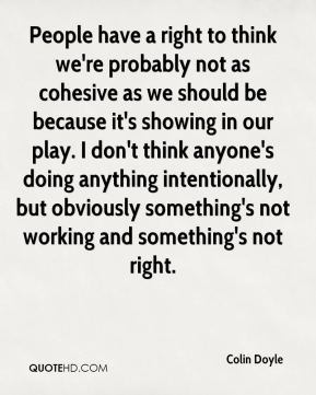 People have a right to think we're probably not as cohesive as we should be because it's showing in our play. I don't think anyone's doing anything intentionally, but obviously something's not working and something's not right.