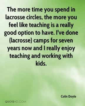 The more time you spend in lacrosse circles, the more you feel like teaching is a really good option to have. I've done (lacrosse) camps for seven years now and I really enjoy teaching and working with kids.