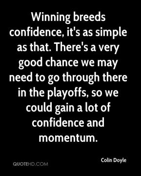 Winning breeds confidence, it's as simple as that. There's a very good chance we may need to go through there in the playoffs, so we could gain a lot of confidence and momentum.