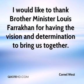 Cornel West - I would like to thank Brother Minister Louis Farrakhan for having the vision and determination to bring us together.