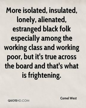 Cornel West - More isolated, insulated, lonely, alienated, estranged black folk especially among the working class and working poor, but it's true across the board and that's what is frightening.
