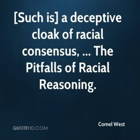 Cornel West - [Such is] a deceptive cloak of racial consensus, ... The Pitfalls of Racial Reasoning.