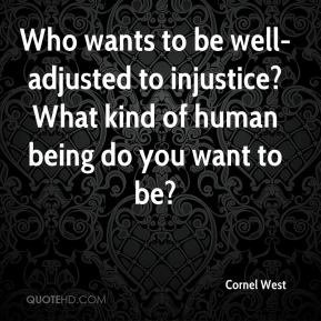 Cornel West - Who wants to be well-adjusted to injustice? What kind of human being do you want to be?