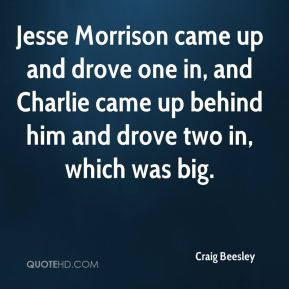 Craig Beesley - Jesse Morrison came up and drove one in, and Charlie came up behind him and drove two in, which was big.