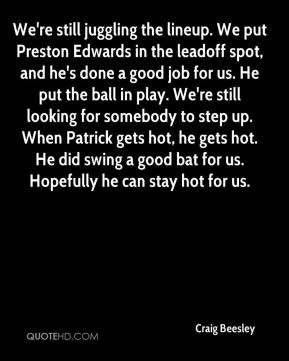 We're still juggling the lineup. We put Preston Edwards in the leadoff spot, and he's done a good job for us. He put the ball in play. We're still looking for somebody to step up. When Patrick gets hot, he gets hot. He did swing a good bat for us. Hopefully he can stay hot for us.