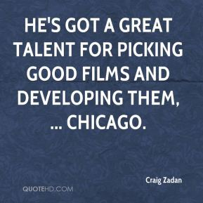 He's got a great talent for picking good films and developing them, ... Chicago.