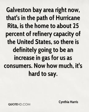 Cynthia Harris - Galveston bay area right now, that's in the path of Hurricane Rita, is the home to about 25 percent of refinery capacity of the United States, so there is definitely going to be an increase in gas for us as consumers. Now how much, it's hard to say.