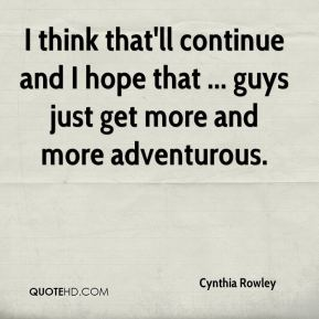 Cynthia Rowley - I think that'll continue and I hope that ... guys just get more and more adventurous.