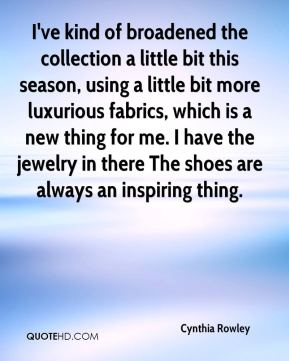 Cynthia Rowley - I've kind of broadened the collection a little bit this season, using a little bit more luxurious fabrics, which is a new thing for me. I have the jewelry in there The shoes are always an inspiring thing.