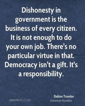 Dishonesty in government is the business of every citizen. It is not enough to do your own job. There's no particular virtue in that. Democracy isn't a gift. It's a responsibility.