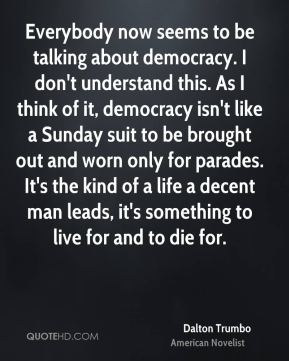 Dalton Trumbo - Everybody now seems to be talking about democracy. I don't understand this. As I think of it, democracy isn't like a Sunday suit to be brought out and worn only for parades. It's the kind of a life a decent man leads, it's something to live for and to die for.