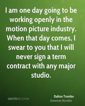 I am one day going to be working openly in the motion picture industry. When that day comes, I swear to you that I will never sign a term contract with any major studio.