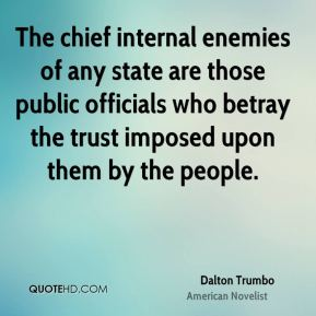 Dalton Trumbo - The chief internal enemies of any state are those public officials who betray the trust imposed upon them by the people.