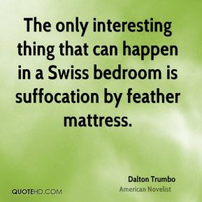 Dalton Trumbo - The only interesting thing that can happen in a Swiss bedroom is suffocation by feather mattress.