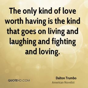 The only kind of love worth having is the kind that goes on living and laughing and fighting and loving.