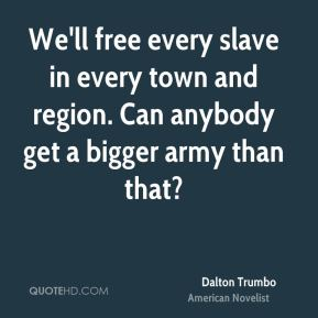 We'll free every slave in every town and region. Can anybody get a bigger army than that?