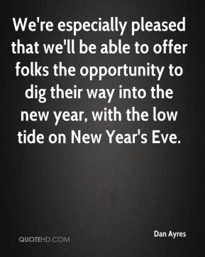 Dan Ayres - We're especially pleased that we'll be able to offer folks the opportunity to dig their way into the new year, with the low tide on New Year's Eve.