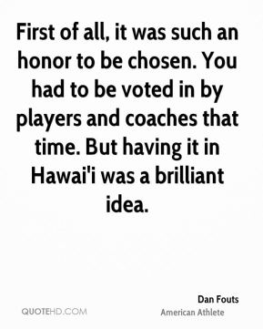 Dan Fouts - First of all, it was such an honor to be chosen. You had to be voted in by players and coaches that time. But having it in Hawai'i was a brilliant idea.