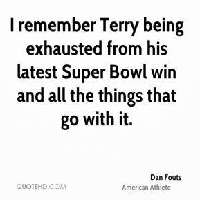 Dan Fouts - I remember Terry being exhausted from his latest Super Bowl win and all the things that go with it.