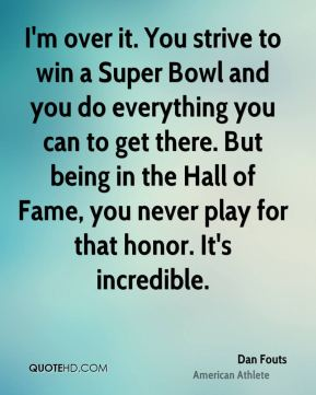 Dan Fouts - I'm over it. You strive to win a Super Bowl and you do everything you can to get there. But being in the Hall of Fame, you never play for that honor. It's incredible.
